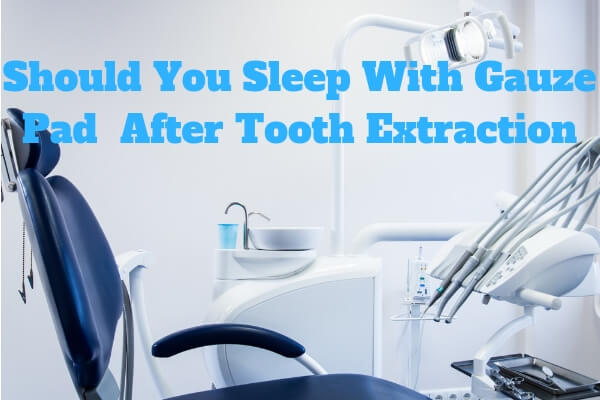 do i sleep with gauze after tooth extraction
