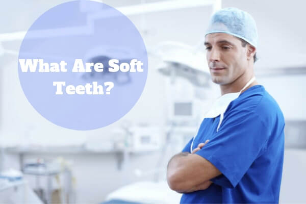 what are soft teeth